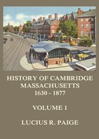 History of Cambridge, Massachusetts, 1630-1877, Volume 1 - Lucius R. Paige