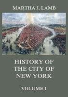 History of the City of New York, Volume 1 - Martha J. Lamb
