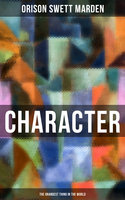 Character - The Grandest Thing in the World - Orison Swett Marden
