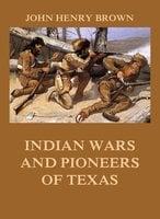 Indian Wars and Pioneers of Texas - John Henry Brown