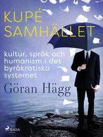 Kupésamhället : kultur, språk och humanism i det byråkratiska systemet - Göran Hägg