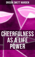 Cheerfulness as a Life Power - Orison Swett Marden