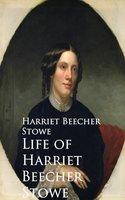Life of Harriet Beecher Stowe - Harriet Beecher Stowe