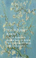 Little Almond Blossoms - A Book of Chinese Stories for Children - Jessie Juliet Knox