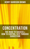 Concentration: The Road To Success & How To Control Fate Through Suggestion - Henry Harrison Brown