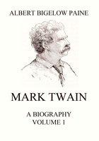 Mark Twain: A Biography – Volume 1: 1835-1885 - Albert Bigelow Paine
