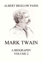 Mark Twain: A Biography – Volume 2: 1886-1910 - Albert Bigelow Paine