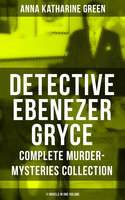 Detective Ebenezer Gryce - Complete Murder-Mysteries Collection: 11 Novels in One Volume - Anna Katharine Green