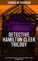 Detective Hamilton Cleek Trilogy: Cleek, the Master Detective + Cleek of Scotland Yard + Cleek's Government Cases - Thomas W. Hanshew