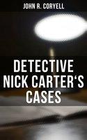 DETECTIVE NICK CARTER'S CASES - John R. Coryell