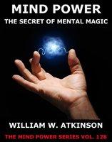 Mind-Power: The Secret Of Mental Magic - William Walker Atkinson