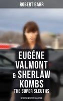 EUGÉNE VALMONT & SHERLAW KOMBS: THE SUPER SLEUTHS (Detective Mystery Series) - Robert Barr