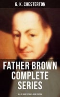 Father Brown Complete Series - All 51 Short Stories in One Edition - G.K. Chesterton