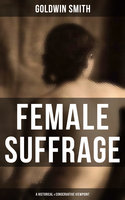 Female Suffrage (A Historical & Conservative Viewpoint) - Goldwin Smith