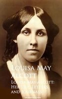 Louisa May Alcott: Her Life, Letters, and Journals - Louisa May Alcott