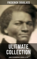 Frederick Douglass Ulitmate Collection: Complete Autobiographies, Speeches & Letters - Frederick Douglass