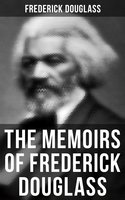 Frederick Douglass: Narrative of the Life of Frederick Douglass, an American Slave & My Bondage and My Freedom (2 Memoirs in One Edition) - Frederick Douglass