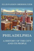 Philadelphia: A History of the City and its People - Ellis Paxson Oberholtzer