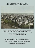 San Diego County, California: A Record of Settlement, Organization, Progress and Achievement - Samuel F. Black