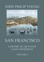 San Francisco - A History of the Pacific Coast Metropolis, Vol. 2 - John Philip Young