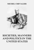 Society, Manners and Politics in the United States - Michel Chevalier
