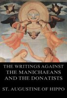 St. Augustine's Writings Against The Manichaeans And Against The Donatists - St. Augustine of Hippo