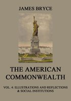 The American Commonwealth – Vol. 4: Illustrations and Reflections & Social Institutions - James Bryce