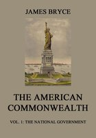 The American Commonwealth – Vol. 1: The National Government - James Bryce
