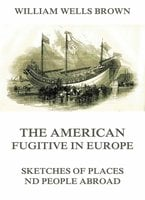 The American Fugitive In Europe: Sketches Of Places And People Abroad - William Wells Brown