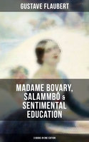 Gustave Flaubert: Madame Bovary, Salammbô & Sentimental Education (3 Books in One Edition) - Gustave Flaubert