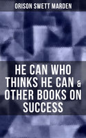 He Can Who Thinks He Can & Other Books on Success - Orison Swett Marden