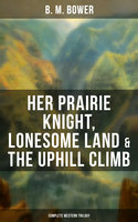 Her Prairie Knight, Lonesome Land & The Uphill Climb: Complete Western Trilogy - B.M. Bower