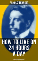 How to Live on 24 Hours a Day (A Self-Improvement Guide) - Arnold Bennett