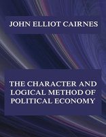 The Character and Logical Method of Political Economy - John Elliot Cairnes