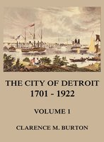 The City of Detroit, 1701-1922, Volume 1 - Clarence Monroe Burton