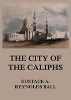 The City of the Caliphs - Eustace Alfred Reynolds Ball