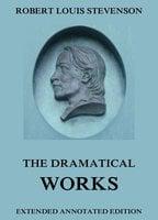 The Dramatical Works of Robert Louis Stevenson - Robert Louis Stevenson