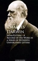 More Letters - A Record of His Work in a Series of Hitherto Unpublished Letters - Charles Darwin
