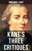 Kant's Three Critiques: The Critique of Pure Reason, The Critique of Practical Reason & The Critique of Judgment - Immanuel Kant