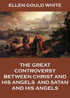 The Great Controversy Between Christ And His Angels, And Satan And His Angels - Ellen Gould White