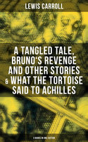 Lewis Carroll: A Tangled Tale, Bruno's Revenge and Other Stories & What the Tortoise Said to Achilles (3 Books in One Edition) - Lewis Carroll