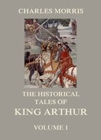 The Historical Tales of King Arthur, Vol. 1 - Charles Morris