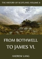 The History Of Scotland - Volume 6: From Bothwell To James VI. - Andrew Lang
