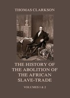 The History of the Abolition of the African Slave-Trade: Volumes 1 and 2 - Thomas Clarkson