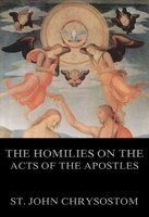The Homilies On The Acts of the Apostles - St. John Chrysostom