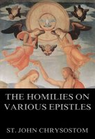 The Homilies On Various Epistles - St. John Chrysostom