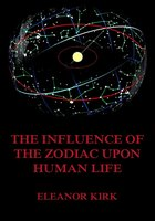 The Influence Of The Zodiac Upon Human Life - Eleanor Kirk