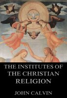 The Institutes Of The Christian Religion - John Calvin