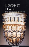 Old Glass and How to Collect it - J. Sydney Lewis