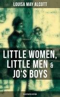 Louisa May Alcott: Little Women, Little Men & Jo's Boys (Illustrated Edition) - Louisa May Alcott